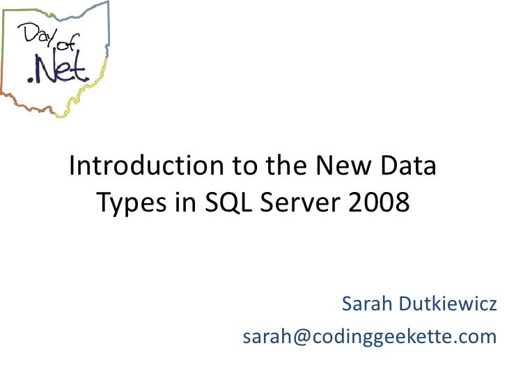 Introduction to the New Data   Types in SQL Server 2008                         Sarah Dutkiewicz              sarah@coding...