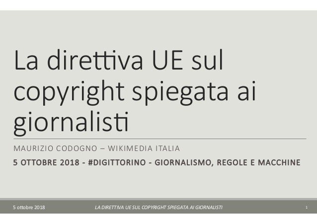 La dire(va UE sul copyright spiegata ai giornalis7 MAURIZIO CODOGNO – WIKIMEDIA ITALIA 5 OTTOBRE 2018 - #DIGITTORINO - GIO...