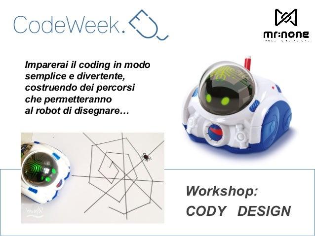 Workshop: CODY DESIGN Imparerai il coding in modo semplice e divertente, costruendo dei percorsi che permetteranno al robo...