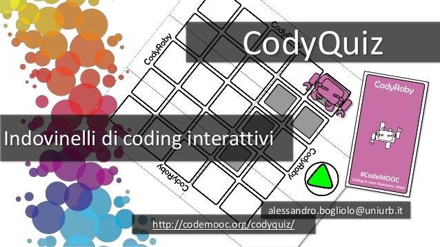 CodyQuiz Indovinelli di coding interattivi alessandro.bogliolo@uniurb.it http://codemooc.org/codyquiz/