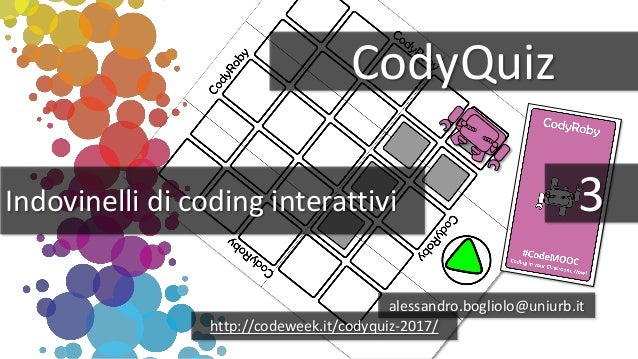 CodyQuiz Indovinelli di coding interattivi alessandro.bogliolo@uniurb.it http://codeweek.it/codyquiz-2017/ 3
