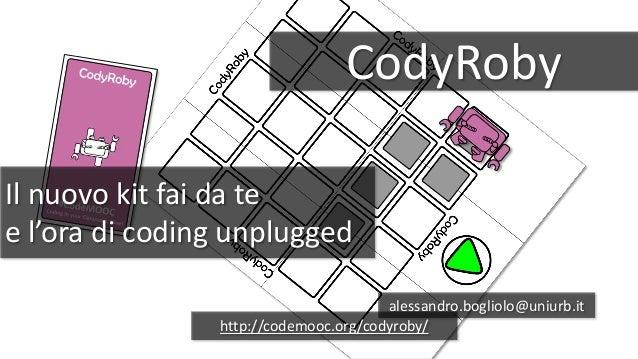 CodyRoby Il nuovo kit fai da te e l'ora di coding unplugged alessandro.bogliolo@uniurb.it http://codemooc.org/codyroby/