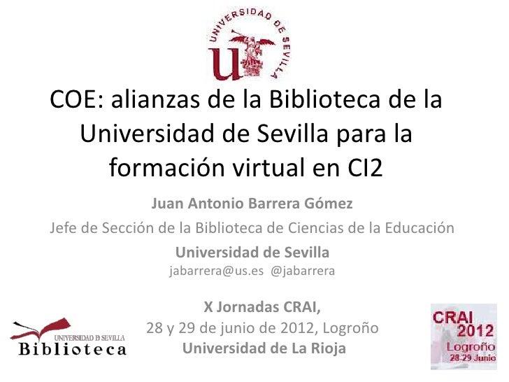 COE: alianzas de la Biblioteca de la  Universidad de Sevilla para la     formación virtual en CI2               Juan Anton...