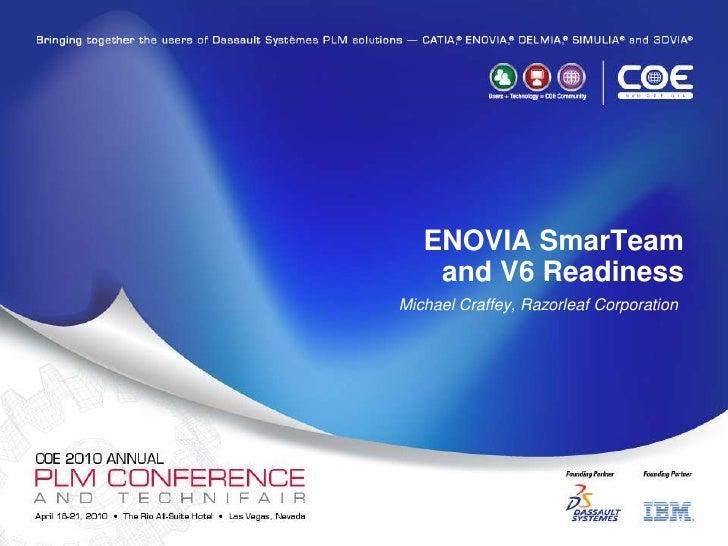ENOVIA SmarTeam and V6 Readiness<br />Michael Craffey, Razorleaf Corporation<br />