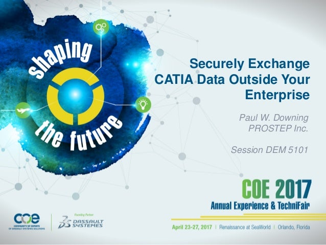 Securely Exchange CATIA Data Outside Your Enterprise Paul W. Downing PROSTEP Inc. Session DEM 5101