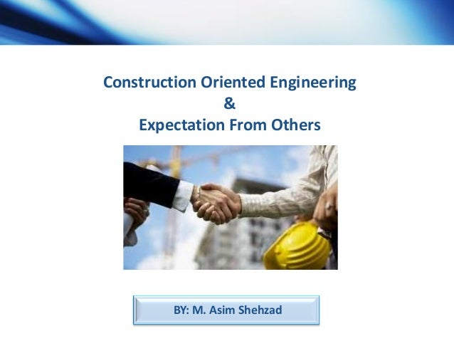 Construction Oriented Engineering & Expectation From Others  BY: M. Asim Shehzad