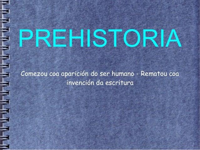 PREHISTORIA Comezou coa aparición do ser humano - Rematou coa invención da escritura