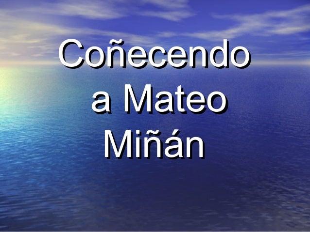 CoñecendoCoñecendo a Mateoa Mateo MiñánMiñán