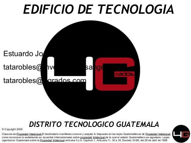 EDIFICIO DE TECNOLOGIA  Estuardo Jose Robles tatarobles@inversionistasangel.com tatarobles@4grados.com  © Copyright 2009  ...