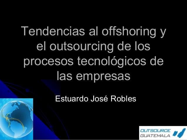 Tendencias al offshoring y el outsourcing de los procesos tecnológicos de las empresas Estuardo José Robles