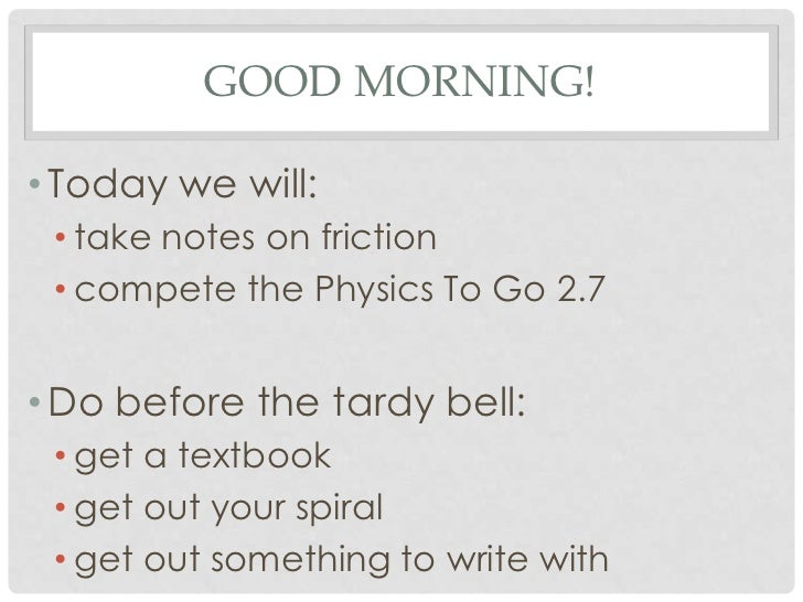 GOOD MORNING!• Today we will: • take notes on friction • compete the Physics To Go 2.7• Do before the tardy bell: • get a ...