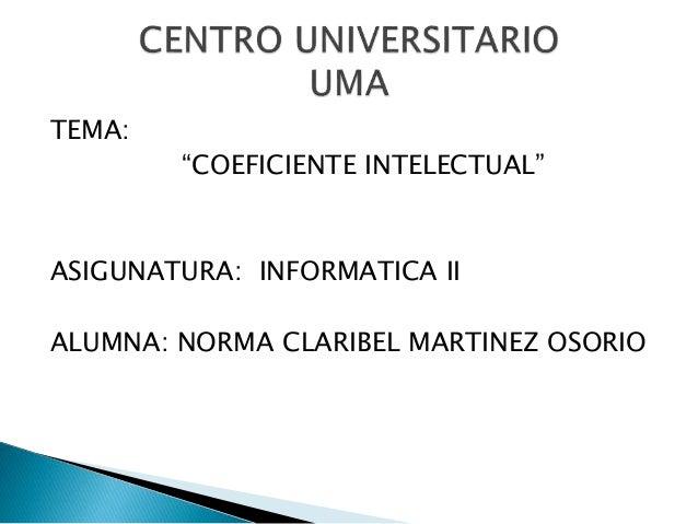 """TEMA: """"COEFICIENTE INTELECTUAL"""" ASIGUNATURA: INFORMATICA II ALUMNA: NORMA CLARIBEL MARTINEZ OSORIO"""