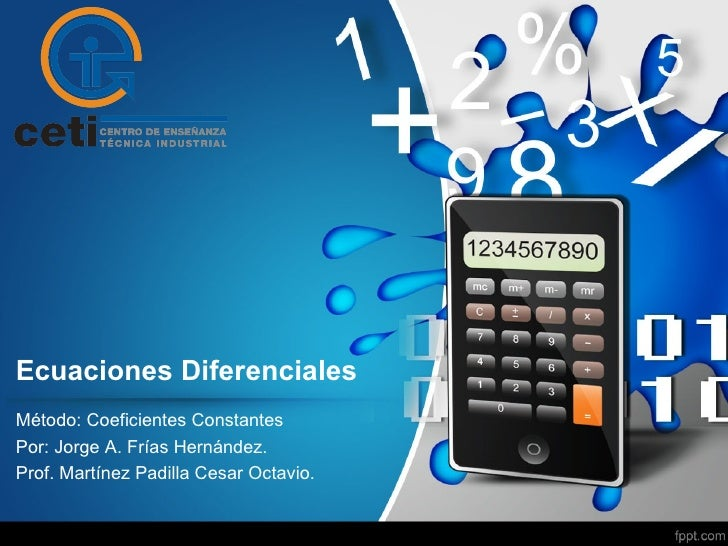 Ecuaciones DiferencialesMétodo: Coeficientes ConstantesPor: Jorge A. Frías Hernández.Prof. Martínez Padilla Cesar Octavio.