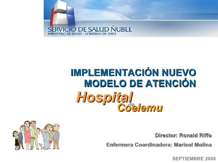 SEPTIEMBRE 2008 IMPLEMENTACIÓN NUEVO MODELO DE ATENCIÓN Hospital Coelemu de  Director: Ronald Riffo Enfermera Coordinadora...