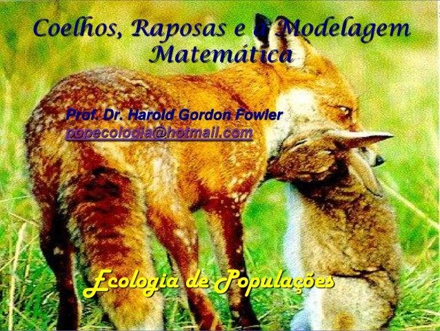 Coelhos, Raposas e a Modelagem          Matemática  Prof. Dr. Harold Gordon Fowler  popecologia@hotmail.com    Ecologia de...