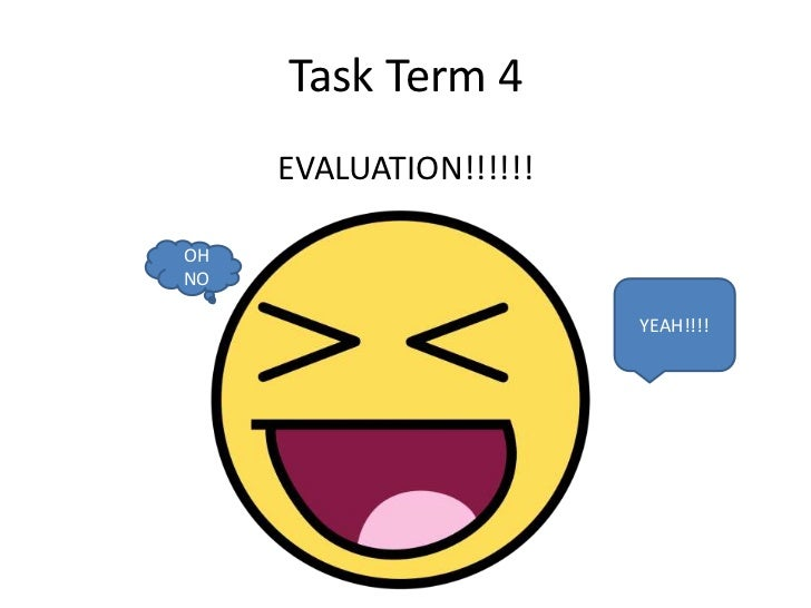 Task Term 4     EVALUATION!!!!!!OHNO                        YEAH!!!!