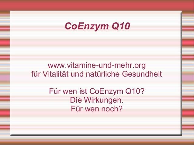 CoEnzym Q10 www.vitamine-und-mehr.org für Vitalität und natürliche Gesundheit Für wen ist CoEnzym Q10? Die Wirkungen. Für ...