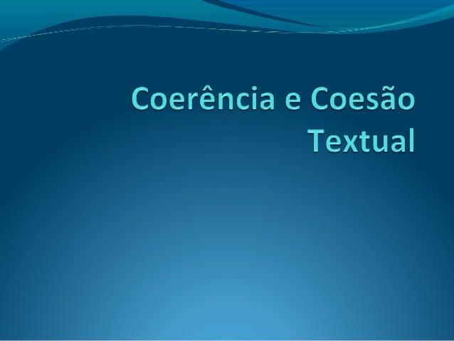 Coerência e Coesão Coerência: um texto é coerente quando apresenta  uma continuidade semântica e quando todos os enunciad...