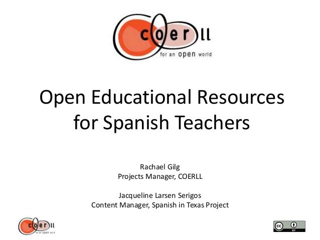 Open Educational Resources for Spanish Teachers Rachael Gilg Projects Manager, COERLL Jacqueline Larsen Serigos Content Ma...
