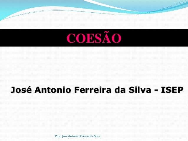 COESÃO José Antonio Ferreira da Silva - ISEP Prof. José Antonio Ferreia da Silva