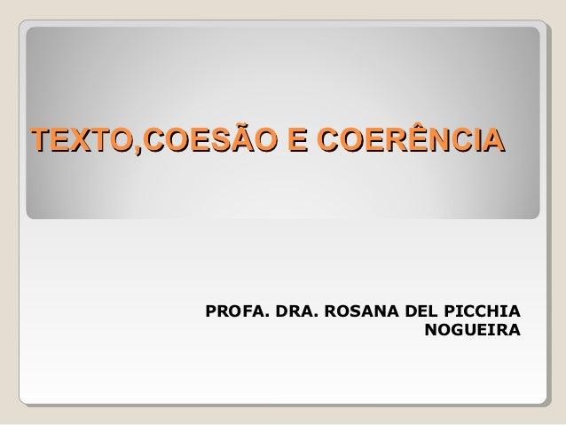 TEXTO,COESÃO E COERÊNCIA        PROFA. DRA. ROSANA DEL PICCHIA                             NOGUEIRA