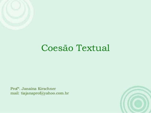 Coesão Textual Profª. Janaína Kirschner mail: tiajanaprof@yahoo.com.br