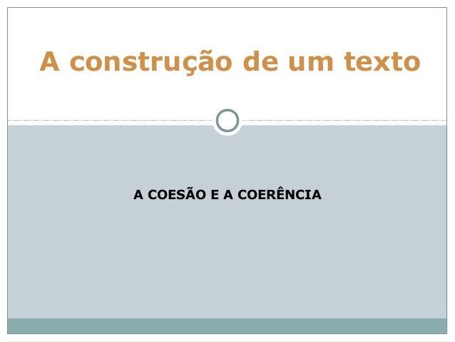 A construção de um texto     A COESÃO E A COERÊNCIA