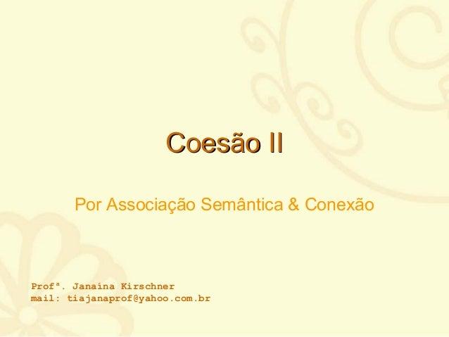Coesão IICoesão II Por Associação Semântica & Conexão Profª. Janaína Kirschner mail: tiajanaprof@yahoo.com.br
