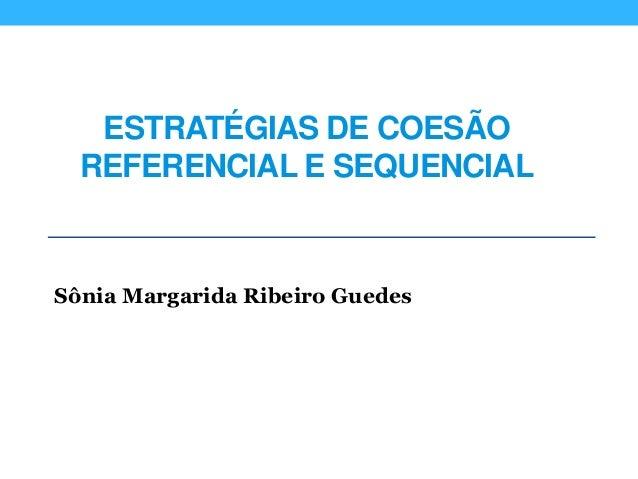 ESTRATÉGIAS DE COESÃO REFERENCIAL E SEQUENCIAL Sônia Margarida Ribeiro Guedes