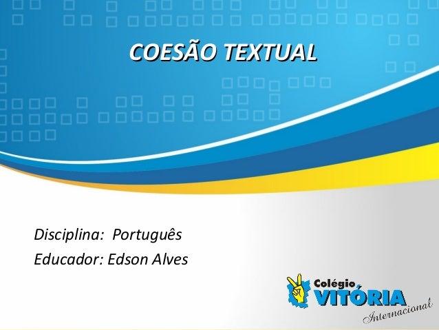 Crateús/CE COESÃO TEXTUALCOESÃO TEXTUAL Disciplina: Português Educador: Edson Alves