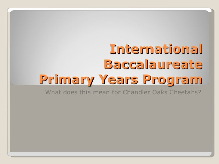 International Baccalaureate Primary Years Program What does this mean for Chandler Oaks Cheetahs?