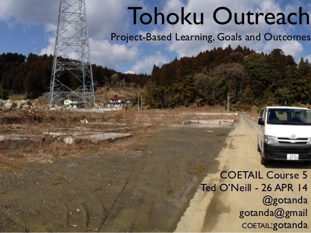 Tohoku Outreach Project-Based Learning, Goals and Outcomes COETAIL Course 5 Ted O'Neill - 26 APR 14 @gotanda gotanda@gmail...