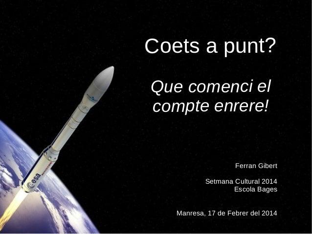 Coets a punt? Que comenci el compte enrere!  Ferran Gibert Setmana Cultural 2014 Escola Bages Manresa, 17 de Febrer del 20...