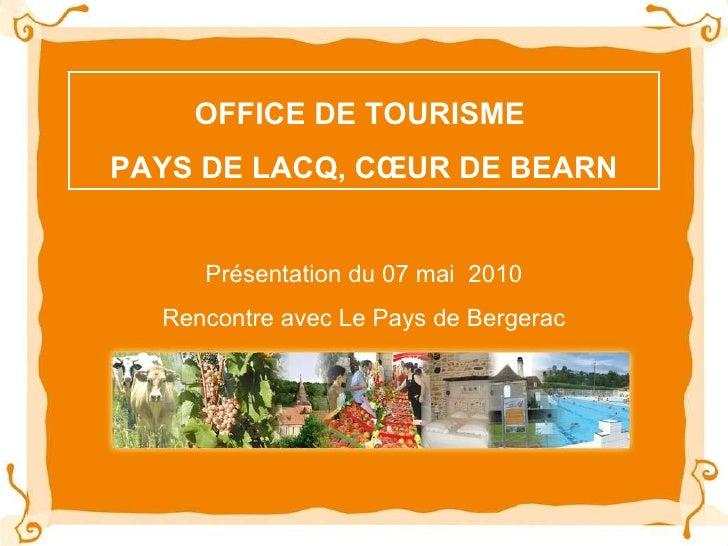 OFFICE DE TOURISME  PAYS DE LACQ, CŒUR DE BEARN Présentation du 07 mai  2010 Rencontre avec Le Pays de Bergerac