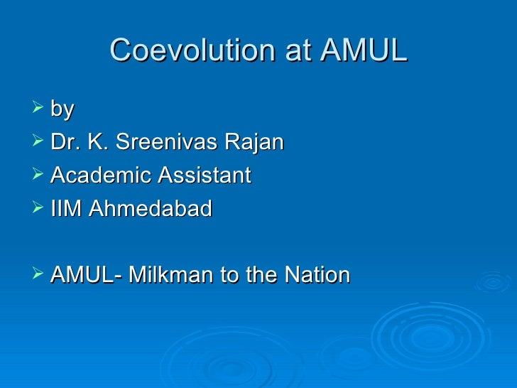 Coevolution at AMUL <ul><li>by </li></ul><ul><li>Dr. K. Sreenivas Rajan </li></ul><ul><li>Academic Assistant </li></ul><ul...
