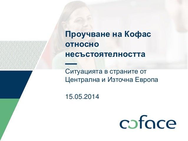 Проучване на Кофас относно несъстоятелността Ситуацията в страните от Централна и Източна Европа 15.05.2014 TITLE OF PRESE...
