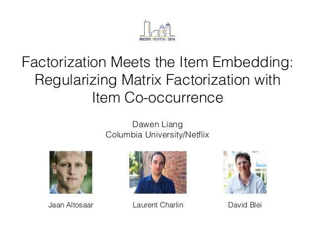 Factorization Meets the Item Embedding: Regularizing Matrix Factorization with Item Co-occurrence Dawen Liang Columbia Uni...