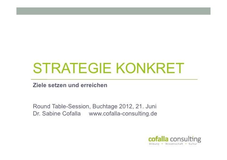 STRATEGIE KONKRETZiele setzen und erreichenRound Table-Session, Buchtage 2012, 21. JuniDr. Sabine Cofalla www.cofalla-cons...