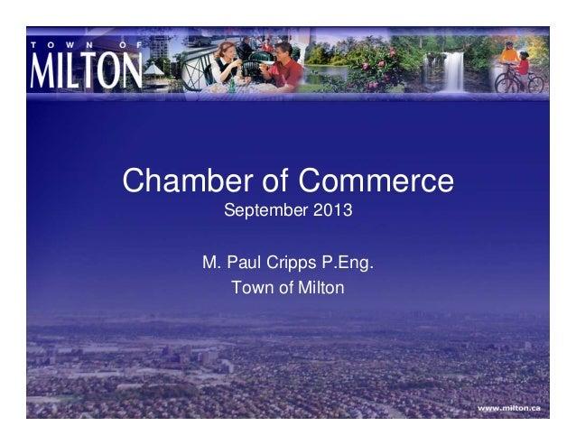 Chamber of Commerce September 2013 M. Paul Cripps P.Eng. Town of Milton