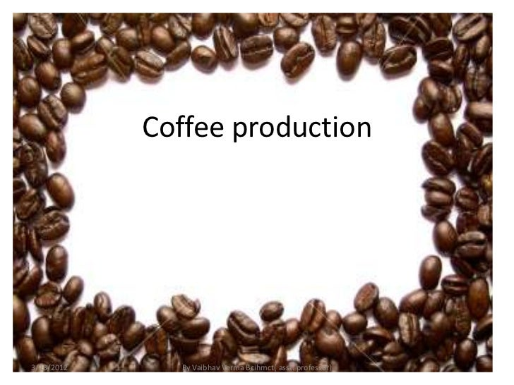 Coffee production3/13/2012     By Vaibhav Verma Bcihmct( asst. professor)