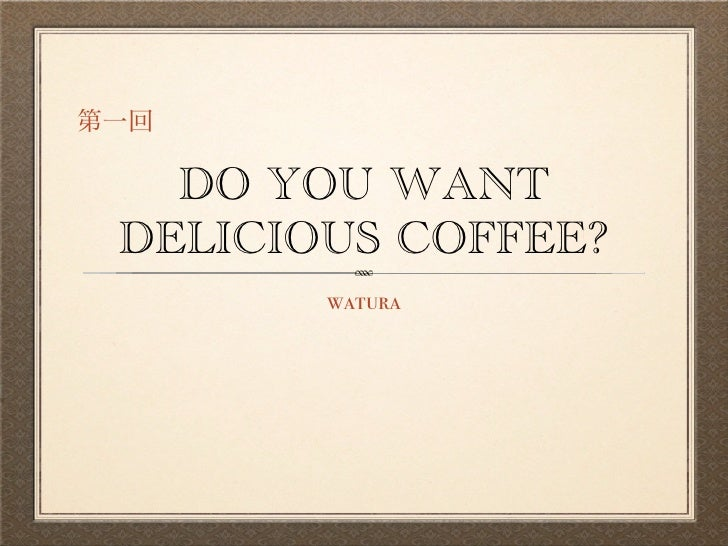 DO YOU WANT DELICIOUS COFFEE?        watura