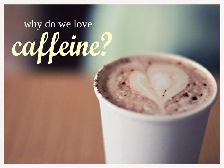 why  do we love  caffeine? caffeine?