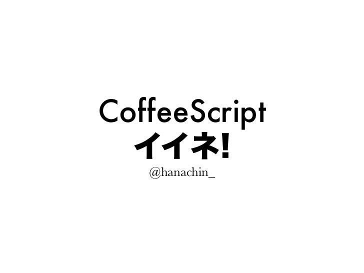 CoffeeScript  イイネ!   @hanachin_
