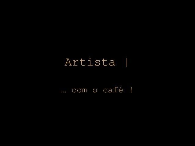 Artista    … com o café !