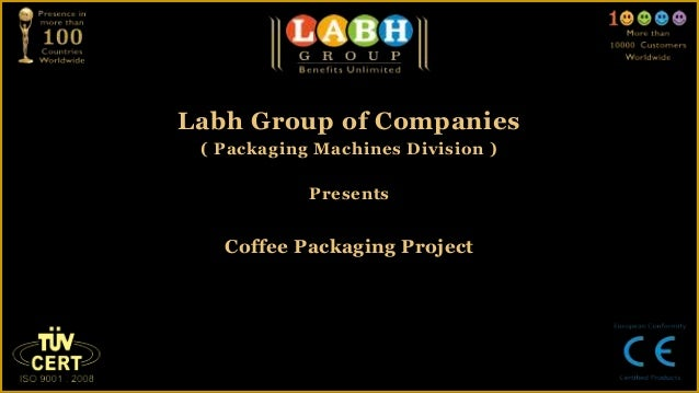 Labh Group of Companies ( Packaging Machines Division )            Presents   Coffee Packaging Project