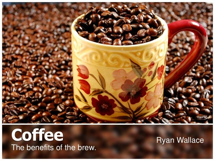 Coffee                      Ryan WallaceThe benefits of the brew.
