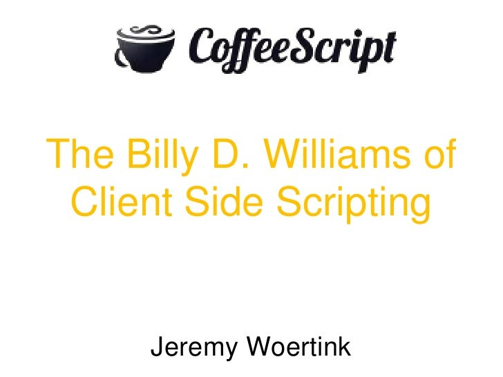 The Billy D. Williams of Client Side Scripting<br />Jeremy Woertink<br />
