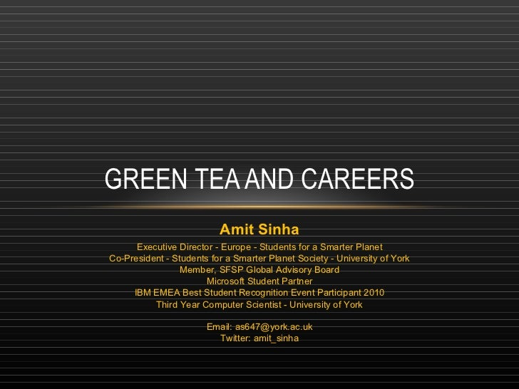 GREEN TEA AND CAREERS Amit Sinha Executive Director - Europe - Students for a Smarter Planet Co-President - Students for a...