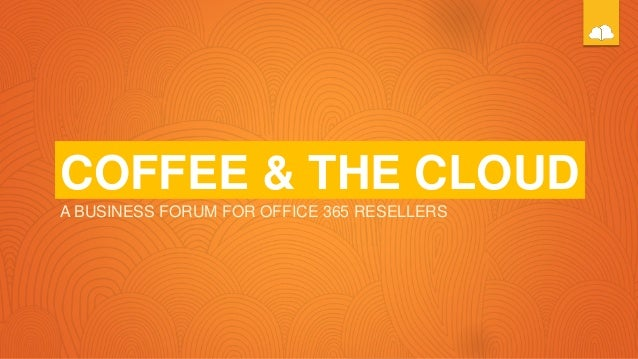 COFFEE & THE CLOUD A BUSINESS FORUM FOR OFFICE 365 RESELLERS