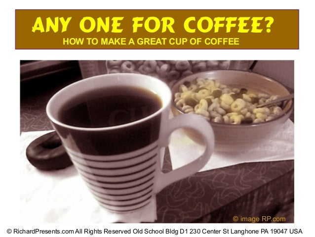 Any One for COFFEE? HOW TO MAKE A GREAT CUP OF COFFEE © RichardPresents.com All Rights Reserved Old School Bldg D1 230 Cen...
